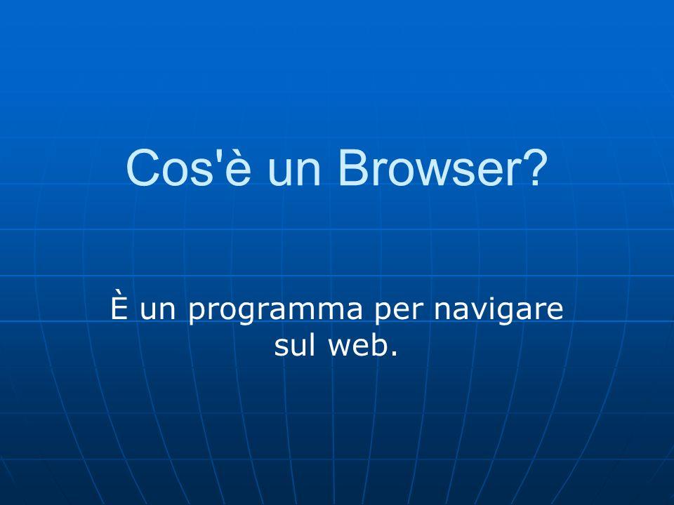 Cos è un Browser È un programma per navigare sul web.
