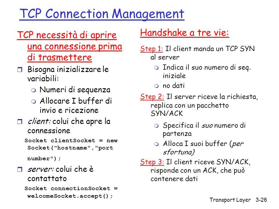 Transport Layer 3-26 TCP Connection Management TCP necessità di aprire una connessione prima di trasmettere r Bisogna inizializzare le variabili: m Nu