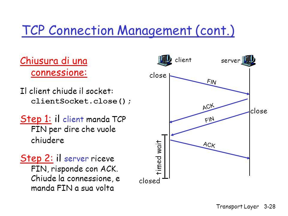 Transport Layer 3-28 TCP Connection Management (cont.) Chiusura di una connessione: Il client chiude il socket: clientSocket.close(); Step 1: il clien