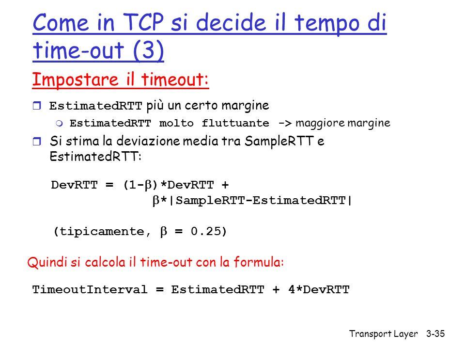 Transport Layer 3-35 Come in TCP si decide il tempo di time-out (3) Impostare il timeout: EstimatedRTT più un certo margine EstimatedRTT molto fluttua