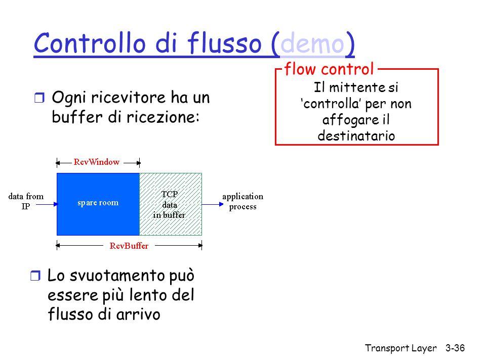 Transport Layer 3-36 Controllo di flusso (demo)demo r Ogni ricevitore ha un buffer di ricezione: r Lo svuotamento può essere più lento del flusso di a