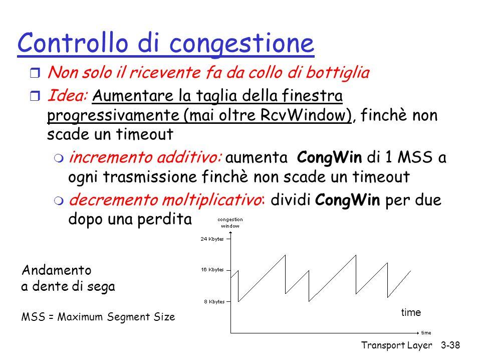 Transport Layer 3-38 Controllo di congestione r Non solo il ricevente fa da collo di bottiglia r Idea: Aumentare la taglia della finestra progressivam