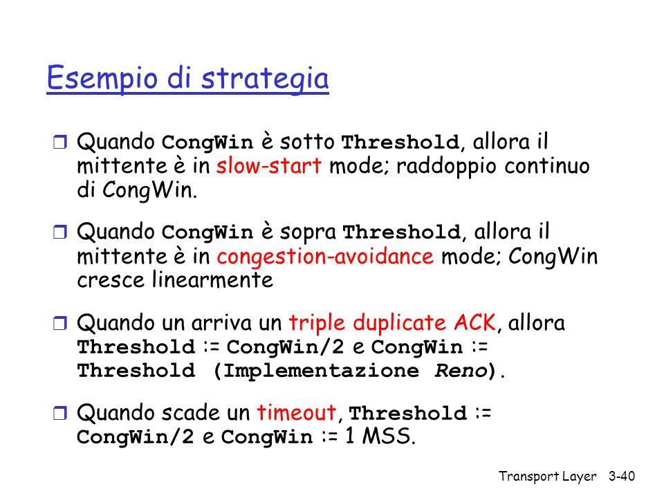 Transport Layer 3-40 Esempio di strategia Quando CongWin è sotto Threshold, allora il mittente è in slow-start mode; raddoppio continuo di CongWin. Qu