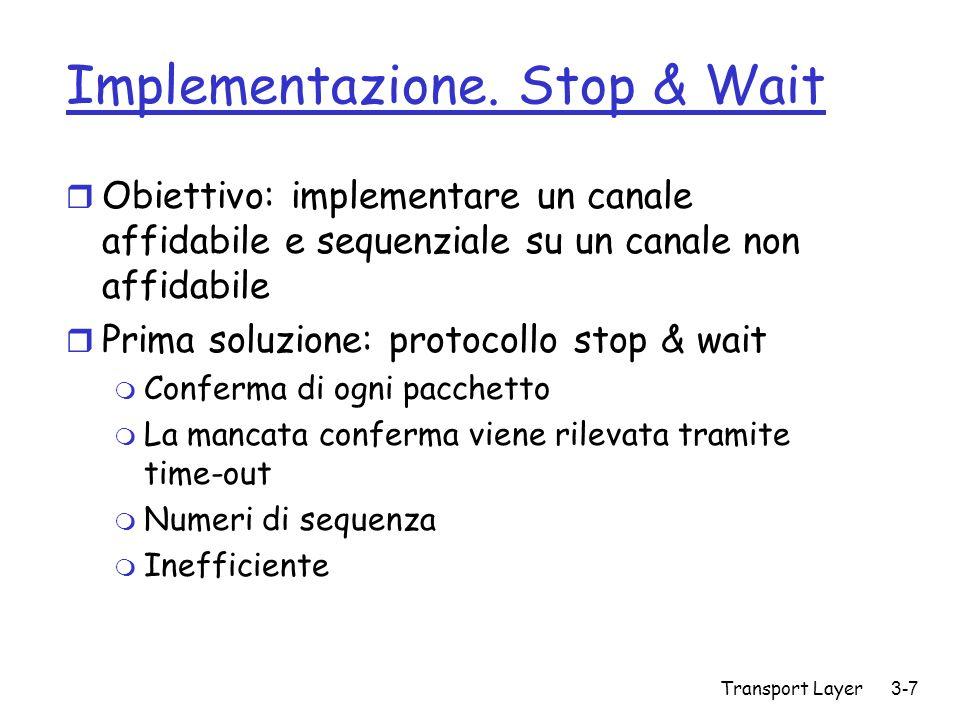 Transport Layer 3-7 Implementazione. Stop & Wait r Obiettivo: implementare un canale affidabile e sequenziale su un canale non affidabile r Prima solu