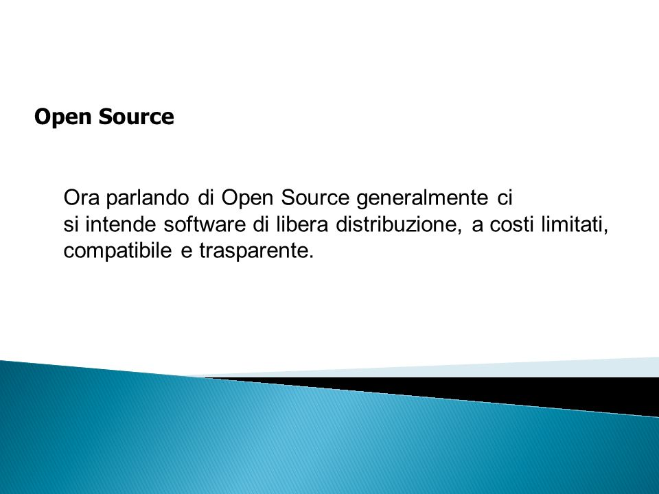 Open Source Ora parlando di Open Source generalmente ci si intende software di libera distribuzione, a costi limitati, compatibile e trasparente.