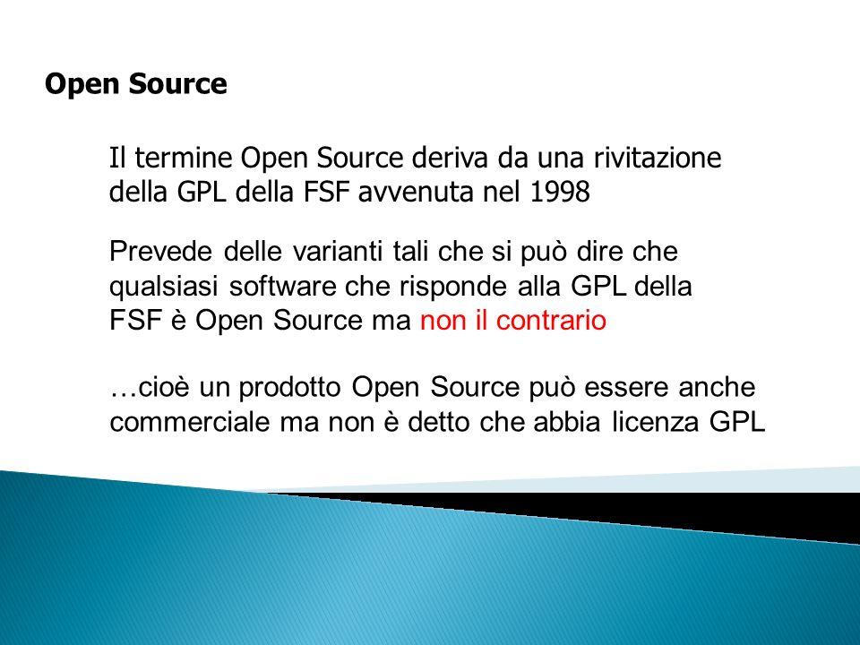 Open Source Il termine Open Source deriva da una rivitazione della GPL della FSF avvenuta nel 1998 Prevede delle varianti tali che si può dire che qua