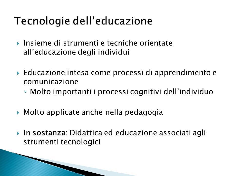 Insieme di strumenti e tecniche orientate alleducazione degli individui Educazione intesa come processi di apprendimento e comunicazione Molto importanti i processi cognitivi dellindividuo Molto applicate anche nella pedagogia In sostanza: Didattica ed educazione associati agli strumenti tecnologici
