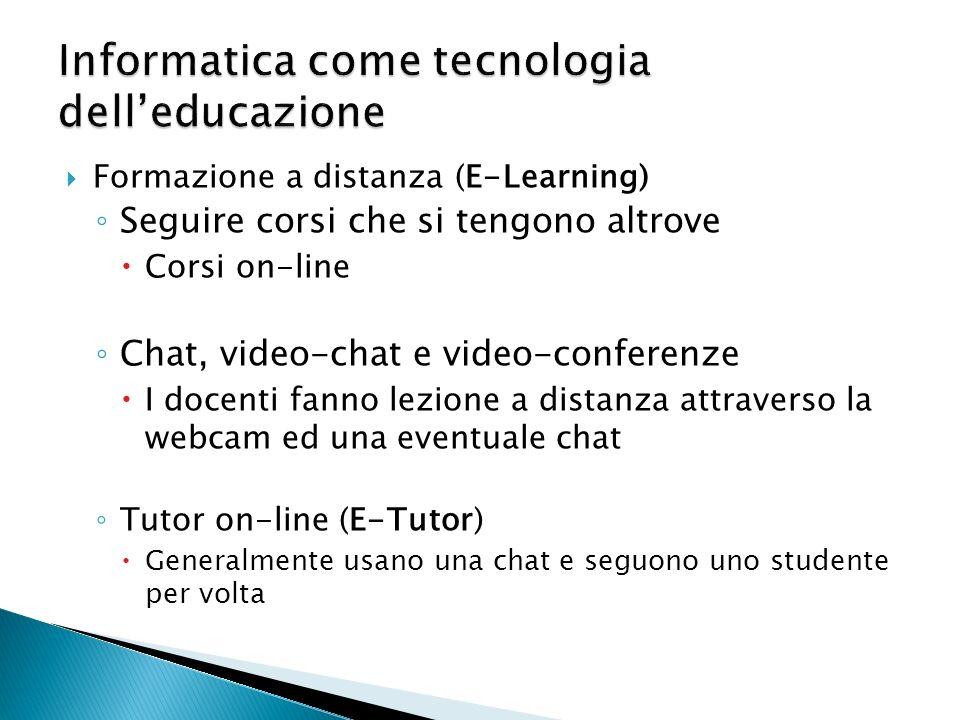 Formazione a distanza (E-Learning) Seguire corsi che si tengono altrove Corsi on-line Chat, video-chat e video-conferenze I docenti fanno lezione a distanza attraverso la webcam ed una eventuale chat Tutor on-line (E-Tutor) Generalmente usano una chat e seguono uno studente per volta