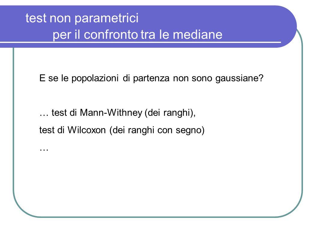 test non parametrici per il confronto tra le mediane E se le popolazioni di partenza non sono gaussiane? … test di Mann-Withney (dei ranghi), test di