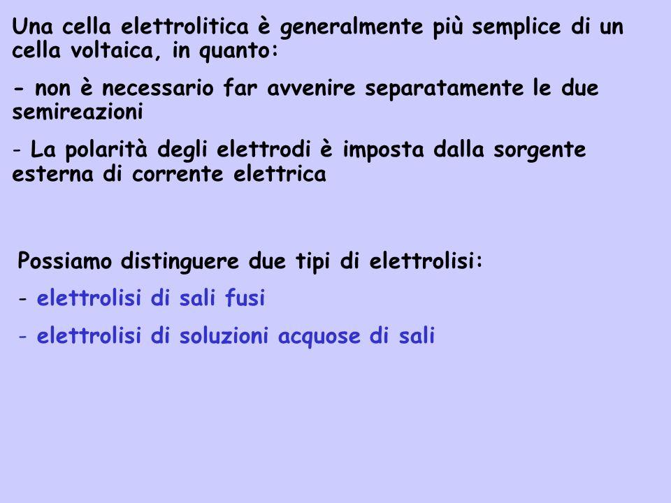 Una cella elettrolitica è generalmente più semplice di un cella voltaica, in quanto: - non è necessario far avvenire separatamente le due semireazioni