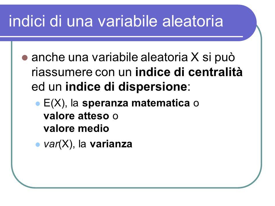 indici di una variabile aleatoria anche una variabile aleatoria X si può riassumere con un indice di centralità ed un indice di dispersione: E(X), la