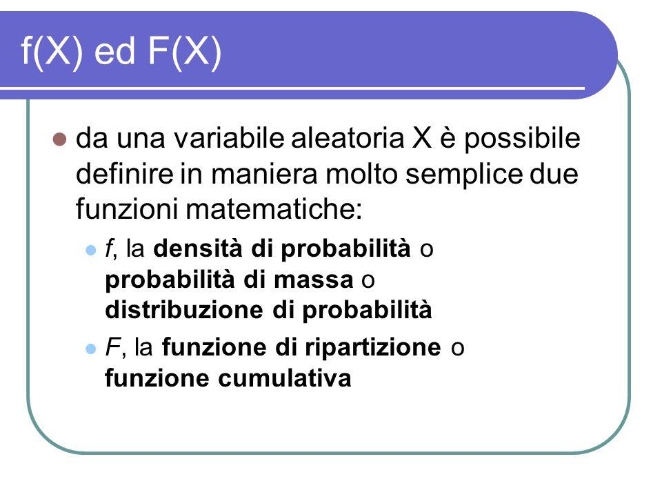 f(X) ed F(X) da una variabile aleatoria X è possibile definire in maniera molto semplice due funzioni matematiche: f, la densità di probabilità o prob