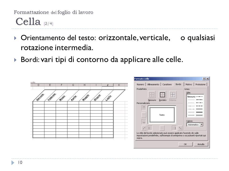 Formattazione del foglio di lavoro Cella [2/4] 10 Orientamento del testo: orizzontale, verticale, o qualsiasi rotazione intermedia. Bordi: vari tipi d