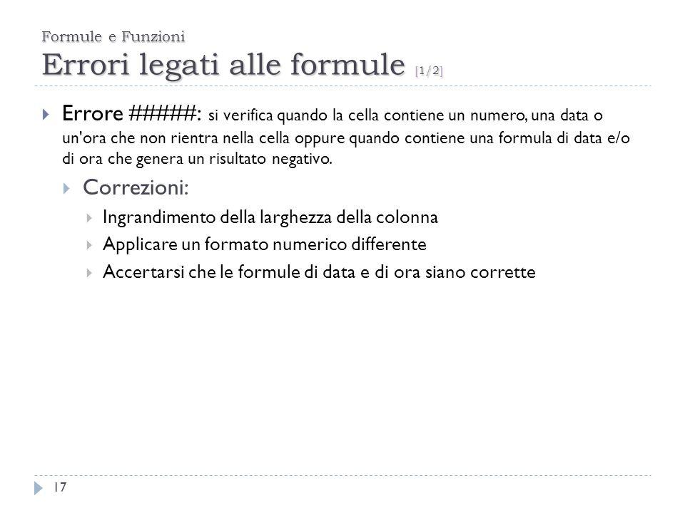Formule e Funzioni Errori legati alle formule [1/2] 17 Errore #####: si verifica quando la cella contiene un numero, una data o un'ora che non rientra