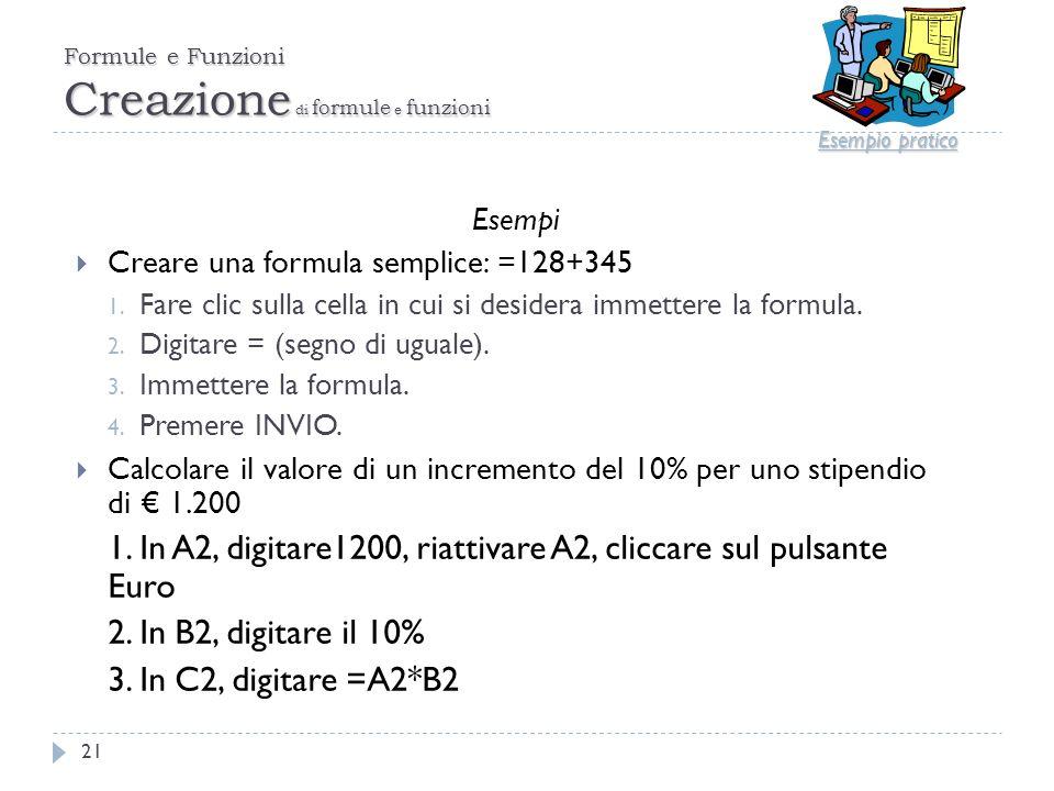 Formule e Funzioni Creazione di formule e funzioni 21 Esempi Creare una formula semplice: =128+345 1. Fare clic sulla cella in cui si desidera immette