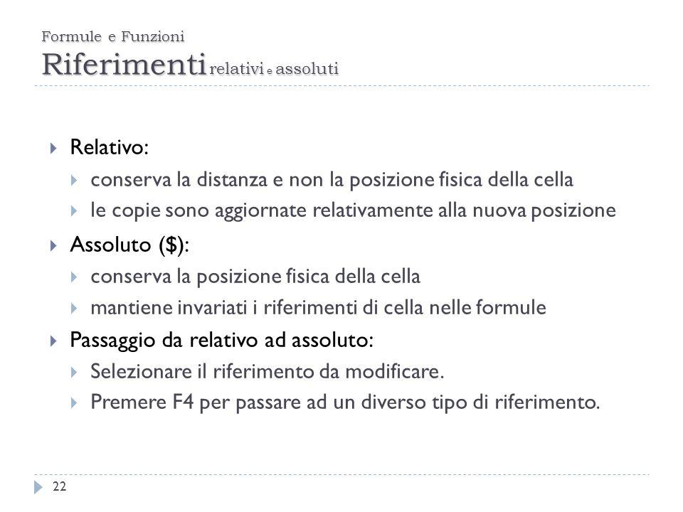 Formule e Funzioni Riferimenti relativi e assoluti 22 Relativo: conserva la distanza e non la posizione fisica della cella le copie sono aggiornate re