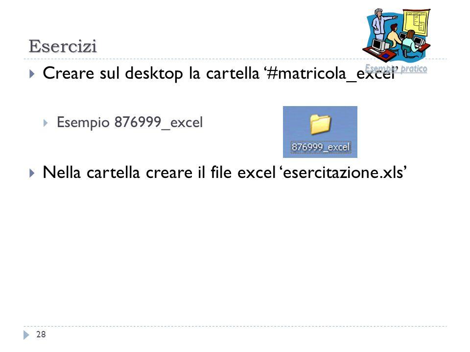 Esercizi 28 Creare sul desktop la cartella #matricola_excel Esempio 876999_excel Nella cartella creare il file excel esercitazione.xls Esempio pratico