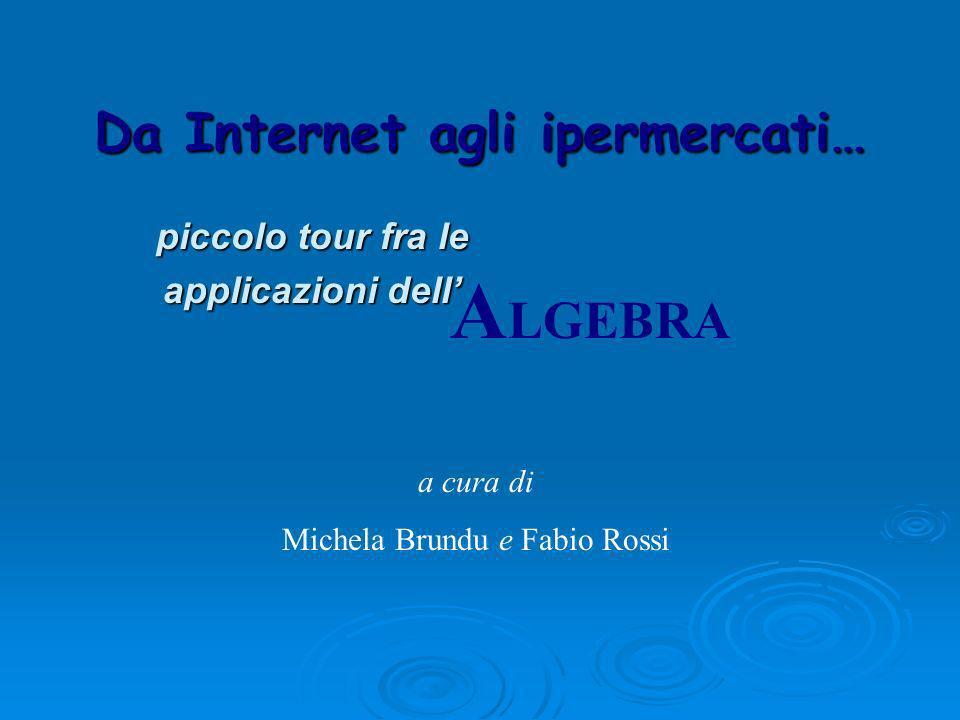 Da Internet agli ipermercati… piccolo tour fra le applicazioni dell A LGEBRA a cura di Michela Brundu e Fabio Rossi