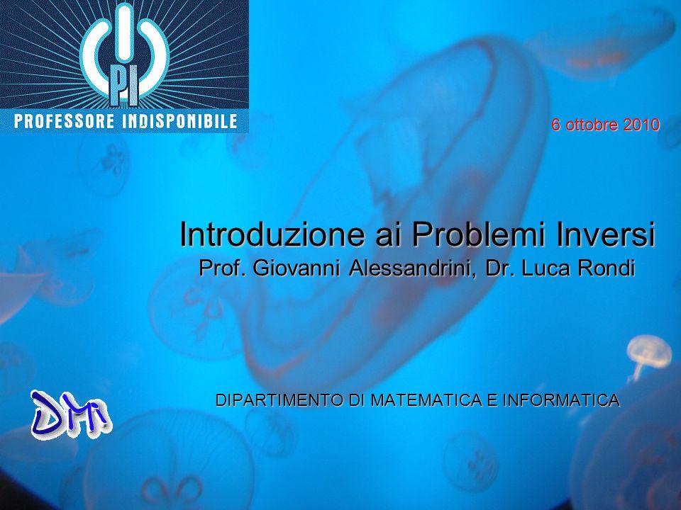 Introduzione ai Problemi Inversi Prof. Giovanni Alessandrini, Dr. Luca Rondi DIPARTIMENTO DI MATEMATICA E INFORMATICA 6 ottobre 2010
