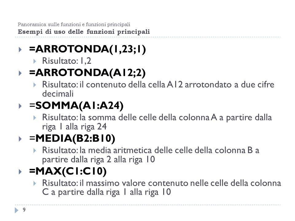 Panoramica sulle funzioni e funzioni principali Esempi di uso delle funzioni principali 9 =ARROTONDA(1,23;1) Risultato: 1,2 =ARROTONDA(A12;2) Risultat