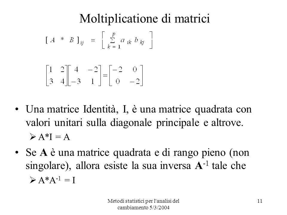 Metodi statistici per l analisi del cambiamento 5/3/2004 11 Moltiplicatione di matrici Una matrice Identità, I, è una matrice quadrata con valori unitari sulla diagonale principale e altrove.