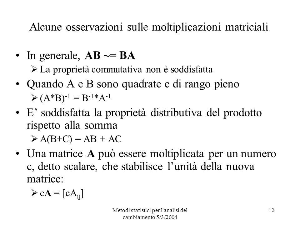 Metodi statistici per l analisi del cambiamento 5/3/2004 12 Alcune osservazioni sulle moltiplicazioni matriciali In generale, AB ~= BA La proprietà commutativa non è soddisfatta Quando A e B sono quadrate e di rango pieno (A*B) -1 = B -1 *A -1 E soddisfatta la proprietà distributiva del prodotto rispetto alla somma A(B+C) = AB + AC Una matrice A può essere moltiplicata per un numero c, detto scalare, che stabilisce lunità della nuova matrice: cA = [cA ij ]