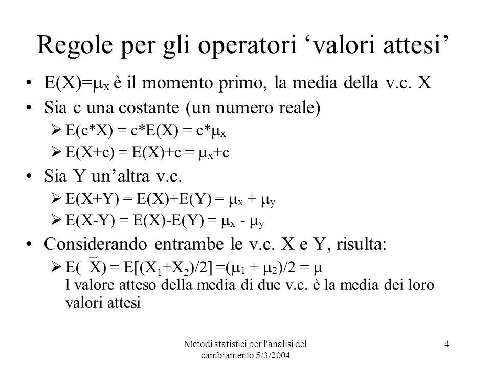 Metodi statistici per l analisi del cambiamento 5/3/2004 4 Regole per gli operatori valori attesi E(X)= x è il momento primo, la media della v.c.