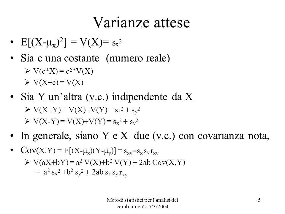 Metodi statistici per l analisi del cambiamento 5/3/2004 5 Varianze attese E[(X- x ) 2 ] = V(X)= s x 2 Sia c una costante (numero reale) V(c*X) = c 2 *V(X) V(X+c) = V(X) Sia Y unaltra (v.c.) indipendente da X V(X+Y) = V(X)+V(Y) = s x 2 + s y 2 V(X-Y) = V(X)+V(Y) = s x 2 + s y 2 In generale, siano Y e X due (v.c.) con covarianza nota, Cov (X,Y) = E[(X- x )(Y- y )] = s xy s x s y r xy V(aX+bY) = a 2 V(X)+b 2 V(Y) + 2ab Cov(X,Y) = a 2 s x 2 +b 2 s y 2 + 2ab s x s y r xy