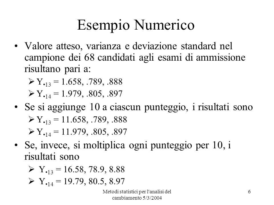 Metodi statistici per l analisi del cambiamento 5/3/2004 6 Esempio Numerico Valore atteso, varianza e deviazione standard nel campione dei 68 candidati agli esami di ammissione risultano pari a: Y 13 = 1.658,.789,.888 Y 14 = 1.979,.805,.897 Se si aggiunge 10 a ciascun punteggio, i risultati sono Y 13 = 11.658,.789,.888 Y 14 = 11.979,.805,.897 Se, invece, si moltiplica ogni punteggio per 10, i risultati sono Y 13 = 16.58, 78.9, 8.88 Y 14 = 19.79, 80.5, 8.97