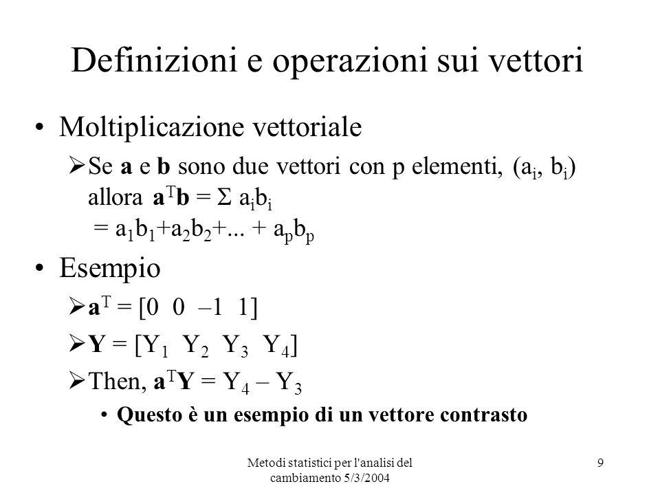 Metodi statistici per l analisi del cambiamento 5/3/2004 9 Definizioni e operazioni sui vettori Moltiplicazione vettoriale Se a e b sono due vettori con p elementi, (a i, b i ) allora a T b = a i b i = a 1 b 1 +a 2 b 2 +...