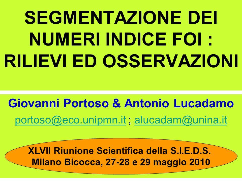 SEGMENTAZIONE DEI NUMERI INDICE FOI : RILIEVI ED OSSERVAZIONI Giovanni Portoso & Antonio Lucadamo portoso@eco.unipmn.itportoso@eco.unipmn.it ; alucadam@unina.italucadam@unina.it XLVII Riunione Scientifica della S.I.E.D.S.