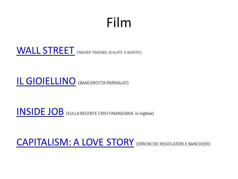 Film WALL STREET WALL STREET (INSIDER TRADING, SCALATE E AVIDITA) IL GIOIELLINOIL GIOIELLINO (BANCAROTTA PARMALAT) INSIDE JOBINSIDE JOB (SULLA RECENTE CRISI FINANZIARIA in inglese) CAPITALISM: A LOVE STORYCAPITALISM: A LOVE STORY (ERRORI DEI REGOLATORI E BANCHIERI)