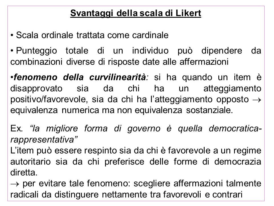 Svantaggi della scala di Likert Scala ordinale trattata come cardinale Punteggio totale di un individuo può dipendere da combinazioni diverse di rispo