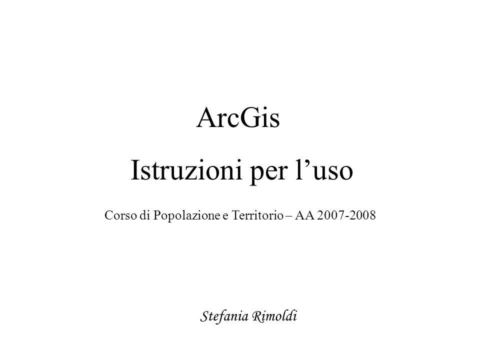 ArcGis Istruzioni per luso Corso di Popolazione e Territorio – AA 2007-2008 Stefania Rimoldi