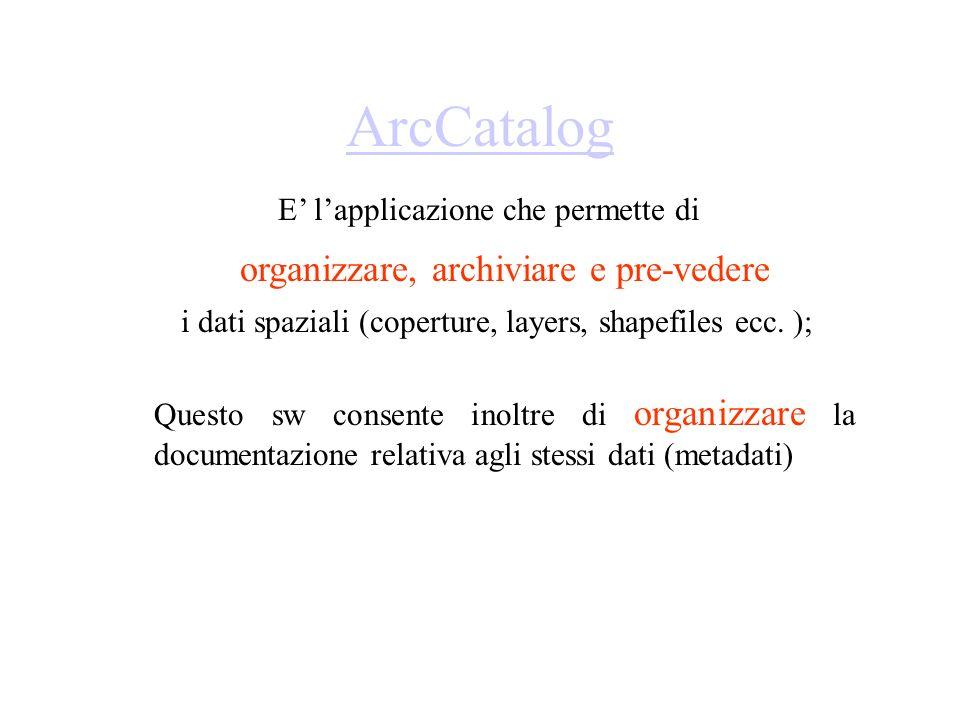 ArcCatalog E lapplicazione che permette di organizzare, archiviare e pre-vedere i dati spaziali (coperture, layers, shapefiles ecc. ); Questo sw conse