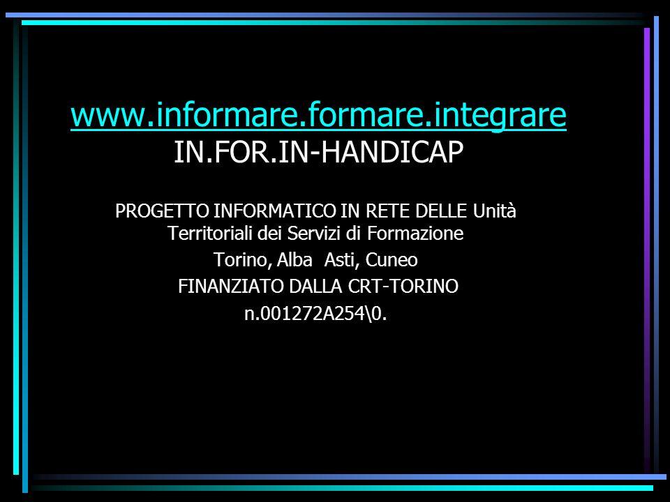 www.informare.formare.integrare www.informare.formare.integrare IN.FOR.IN-HANDICAP PROGETTO INFORMATICO IN RETE DELLE Unità Territoriali dei Servizi di Formazione Torino, Alba Asti, Cuneo FINANZIATO DALLA CRT-TORINO n.001272A254\0.