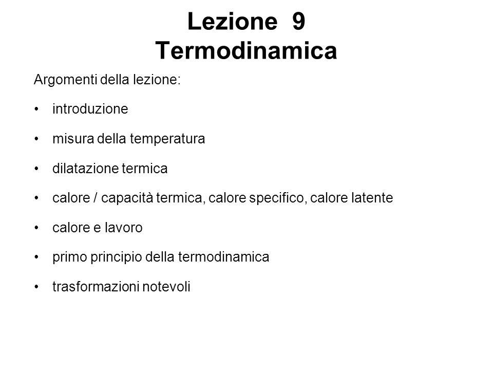 Lezione 9 Termodinamica Argomenti della lezione: introduzione misura della temperatura dilatazione termica calore / capacità termica, calore specifico, calore latente calore e lavoro primo principio della termodinamica trasformazioni notevoli