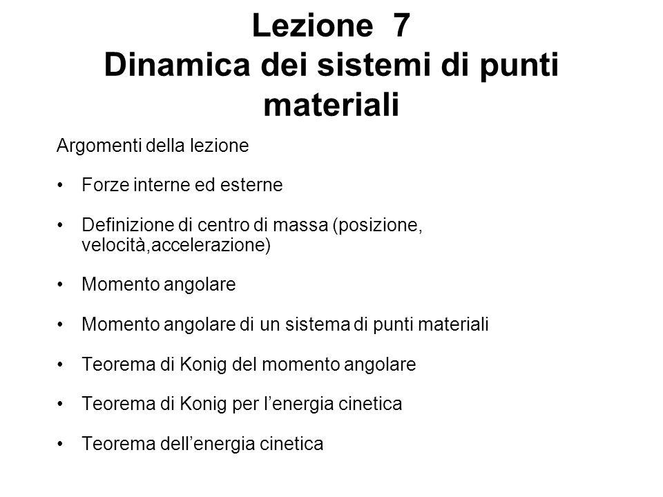 Lezione 7 Dinamica dei sistemi di punti materiali Argomenti della lezione Forze interne ed esterne Definizione di centro di massa (posizione, velocità,accelerazione) Momento angolare Momento angolare di un sistema di punti materiali Teorema di Konig del momento angolare Teorema di Konig per lenergia cinetica Teorema dellenergia cinetica