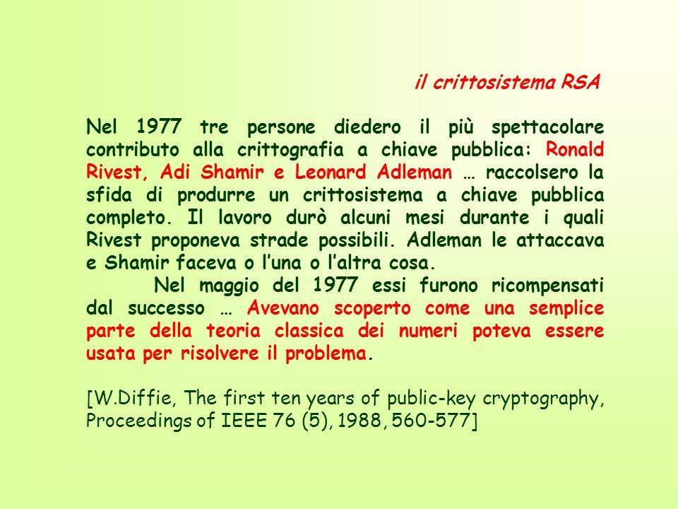il crittosistema RSA Nel 1977 tre persone diedero il più spettacolare contributo alla crittografia a chiave pubblica: Ronald Rivest, Adi Shamir e Leonard Adleman … raccolsero la sfida di produrre un crittosistema a chiave pubblica completo.
