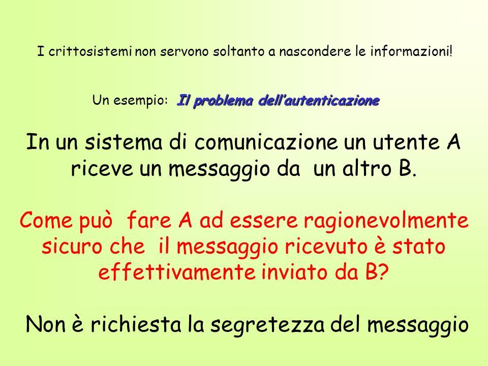 Il problema dellautenticazione In un sistema di comunicazione un utente A riceve un messaggio da un altro B. Come può fare A ad essere ragionevolmente