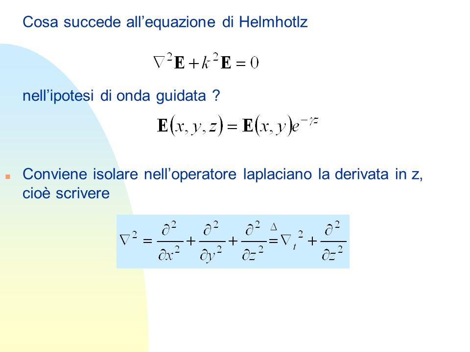 Cosa succede allequazione di Helmhotlz nellipotesi di onda guidata ? n Conviene isolare nelloperatore laplaciano la derivata in z, cioè scrivere