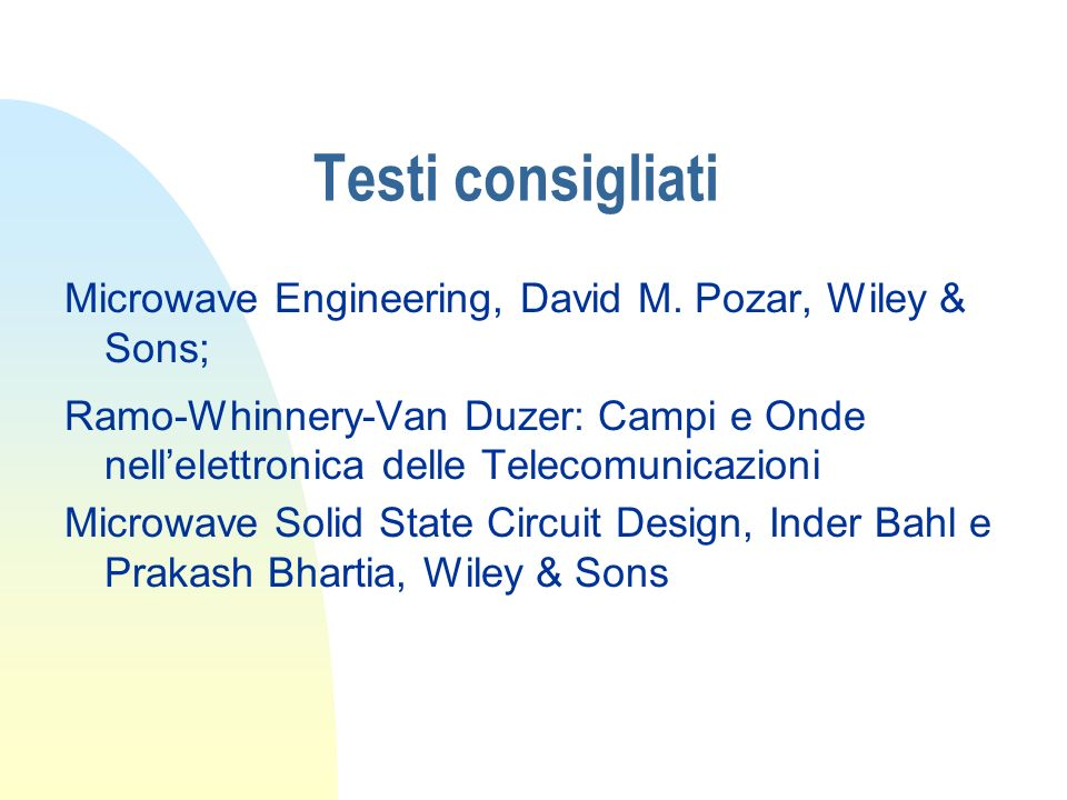 Testi consigliati Microwave Engineering, David M. Pozar, Wiley & Sons; Ramo-Whinnery-Van Duzer: Campi e Onde nellelettronica delle Telecomunicazioni M