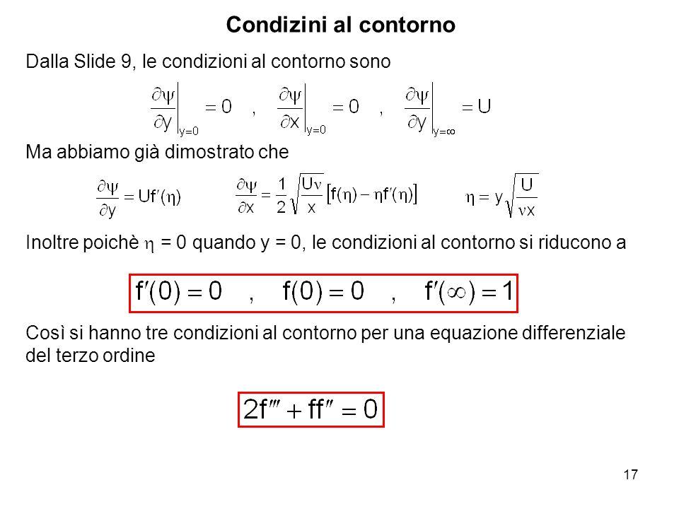 17 Dalla Slide 9, le condizioni al contorno sono Ma abbiamo già dimostrato che Inoltre poichè = 0 quando y = 0, le condizioni al contorno si riducono a Così si hanno tre condizioni al contorno per una equazione differenziale del terzo ordine Condizini al contorno
