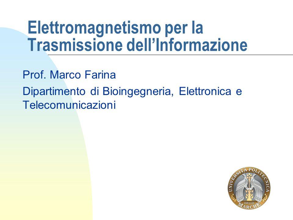 Elettromagnetismo per la Trasmissione dellInformazione Prof. Marco Farina Dipartimento di Bioingegneria, Elettronica e Telecomunicazioni