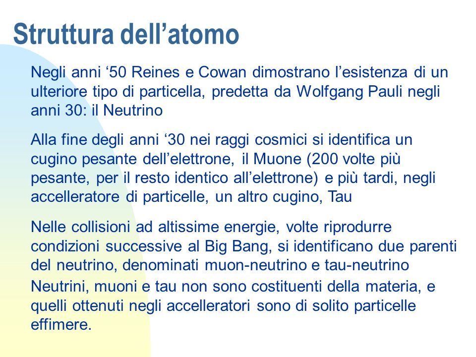 Struttura dellatomo Negli anni 50 Reines e Cowan dimostrano lesistenza di un ulteriore tipo di particella, predetta da Wolfgang Pauli negli anni 30: i