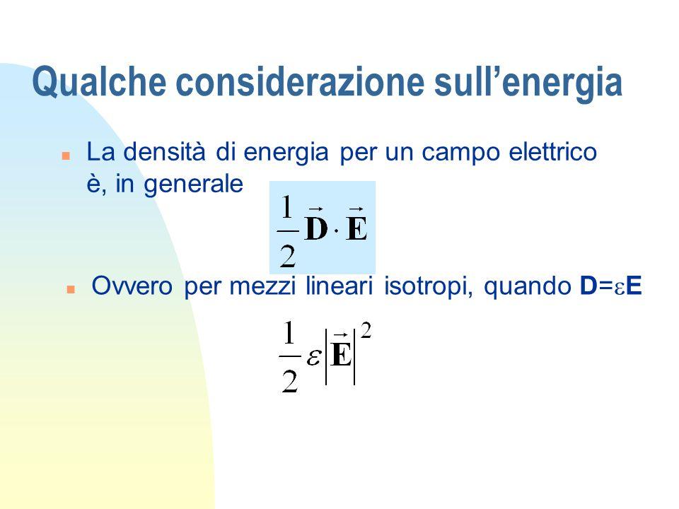 Qualche considerazione sullenergia n La densità di energia per un campo elettrico è, in generale Ovvero per mezzi lineari isotropi, quando D= E