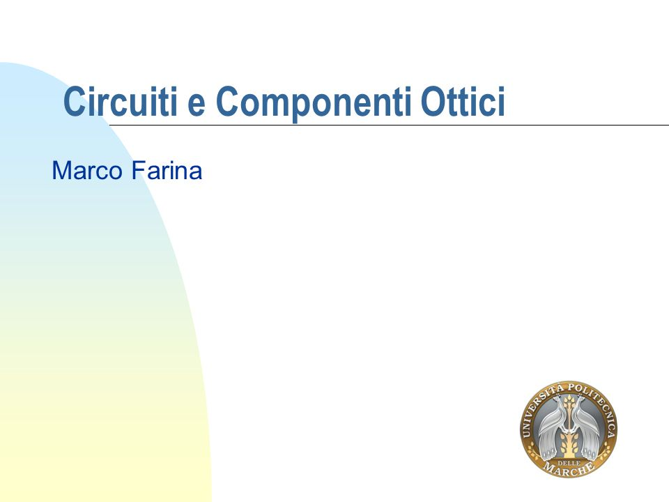 Modalità esame: prova orale Testo di riferimento Componenti e Circuiti Ottici, Tullio Rozzi e Andrea di Donato