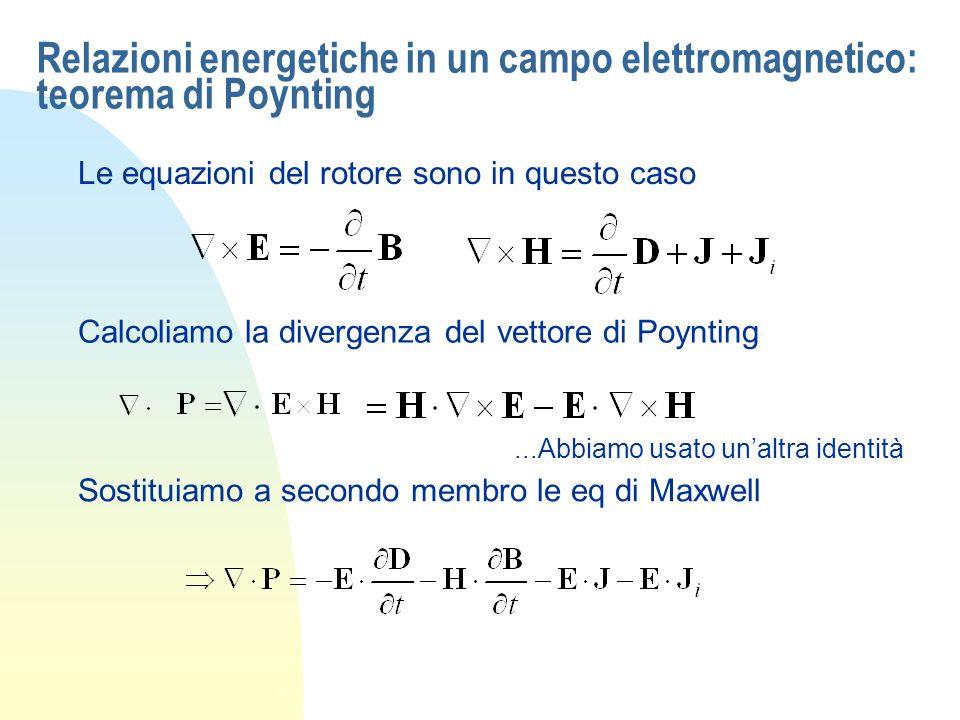 Relazioni energetiche in un campo elettromagnetico: teorema di Poynting Le equazioni del rotore sono in questo caso Calcoliamo la divergenza del vetto
