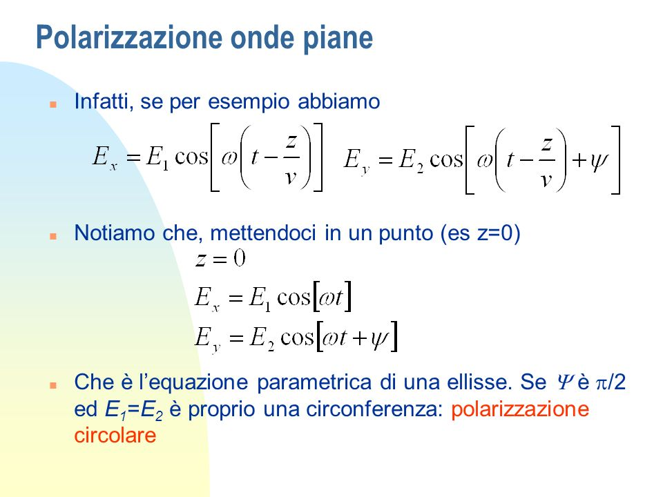 Polarizzazione onde piane n Infatti, se per esempio abbiamo n Notiamo che, mettendoci in un punto (es z=0) Che è lequazione parametrica di una ellisse.