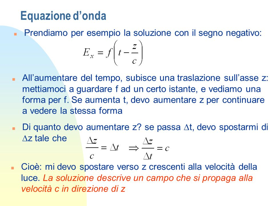 Equazione donda n Viceversa, dovremo viaggiare a -c nellaltra soluzione n Le soluzioni delle equazioni di Maxwell sono onde light itself (including radiant heat, and other radiations if any) is an electromagnetic disturbance in the form of waves propagated through the electromagnetic field J.C.